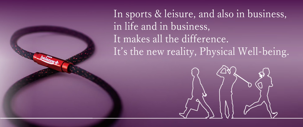 In sports & leisure, and also in business, in life and in business, It makes all the difference. It's the new reality, Physical Well-being.